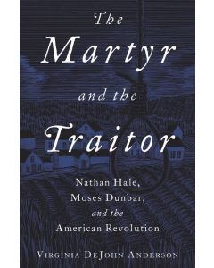 The Martyr and the Traitor Nathan Hale, Moses Dunbar, and the American Revolution